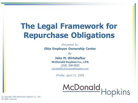 © Copyright 2006 McDonald Hopkins Co., LPA All rights reserved 1 The Legal Framework for Repurchase Obligations Presented To: Ohio Employee Ownership Center.