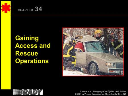 Limmer et al., Emergency Care Update, 10th Edition © 2007 by Pearson Education, Inc. Upper Saddle River, NJ CHAPTER 34 Gaining Access and Rescue Operations.