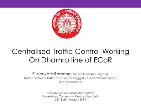Centralised Traffic Control Working On Dhamra line of ECoR P. Venkata Ramana, Senior Professor (Signal) Indian Railway Institute of Signal Engg & Telecommunication,