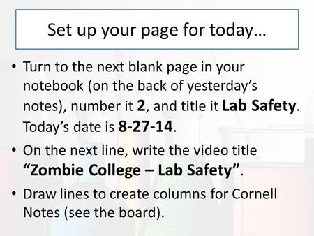 Set up your page for today… Turn to the next blank page in your notebook (on the back of yesterday's notes), number it 2, and title it Lab Safety. Today's.