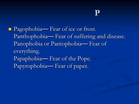 P Pagophobia — Fear of ice or frost. Panthophobia — Fear of suffering and disease. Panophobia or Pantophobia — Fear of everything. Papaphobia — Fear of.