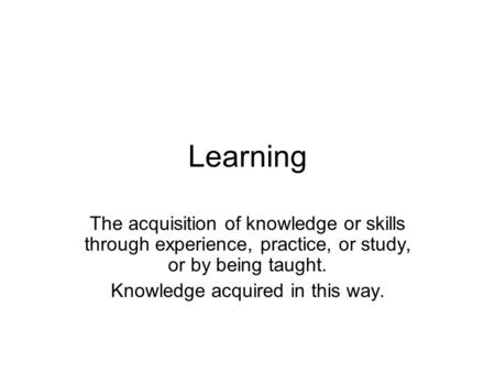 Learning The acquisition of knowledge or skills through experience, practice, or study, or by being taught. Knowledge acquired in this way.