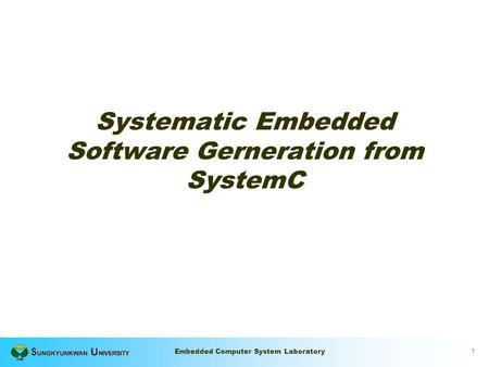 1 Embedded Computer System Laboratory Systematic Embedded Software Gerneration from SystemC.