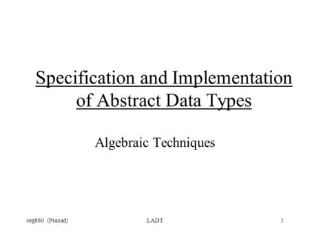 Ceg860 (Prasad)LADT1 Specification and Implementation of Abstract Data Types Algebraic Techniques.