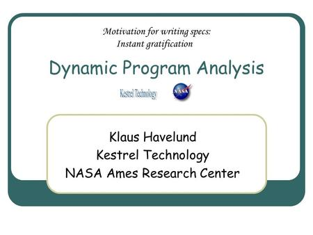 Dynamic Program Analysis Klaus Havelund Kestrel Technology NASA Ames Research Center Motivation for writing specs: Instant gratification.