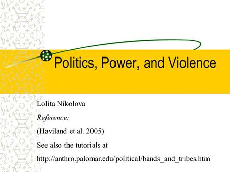 Politics, Power, and Violence Lolita Nikolova Reference: (Haviland et al. 2005) See also the tutorials at