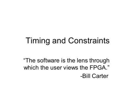 "Timing and Constraints ""The software is the lens through which the user views the FPGA."" -Bill Carter."