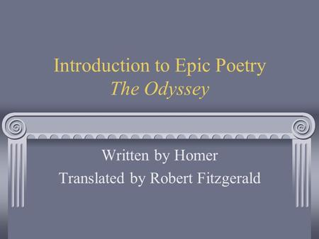 Introduction to Epic Poetry The Odyssey Written by Homer Translated by Robert Fitzgerald.