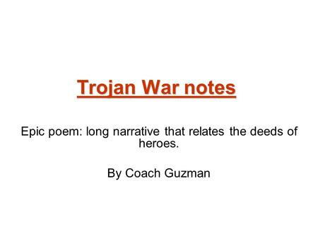 Trojan War notes Epic poem: long narrative that relates the deeds of heroes. By Coach Guzman.