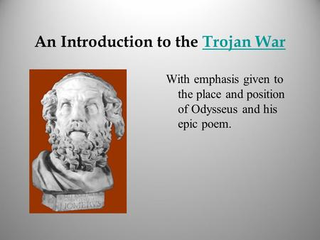 An Introduction to the Trojan WarTrojan War With emphasis given to the place and position of Odysseus and his epic poem.