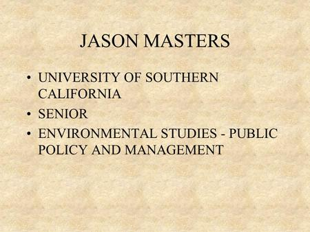 JASON MASTERS UNIVERSITY OF SOUTHERN CALIFORNIA SENIOR ENVIRONMENTAL STUDIES - PUBLIC POLICY AND MANAGEMENT.