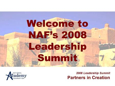 Welcome to NAF's 2008 Leadership Summit 2008 Leadership Summit Partners in Creation.