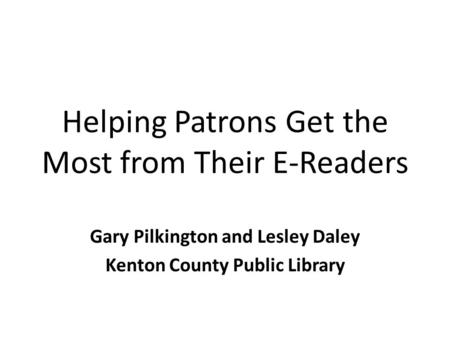 Helping Patrons Get the Most from Their E-Readers Gary Pilkington and Lesley Daley Kenton County Public Library.