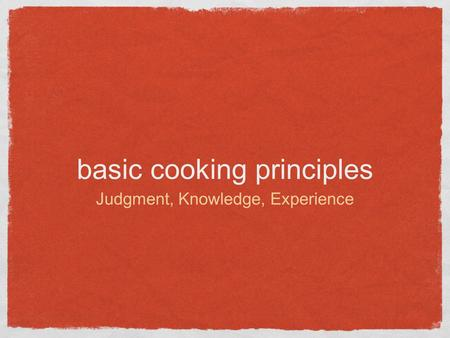 Basic cooking principles Judgment, Knowledge, Experience.