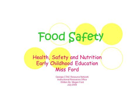 Food Safety Health, Safety and Nutrition Early Childhood Education Miss Ford Georgia CTAE Resource Network Instructional Resources Office Written By: Megan.