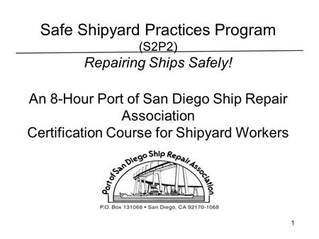 1 Safe Shipyard Practices Program (S2P2) Repairing Ships Safely! An 8-Hour Port of San Diego Ship Repair Association Certification Course for Shipyard.