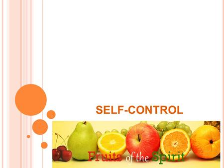 SELF-CONTROL. F RUIT OF THE S PIRIT The fruit of the Spirit is love, joy, peace, patience, kindness, goodness, faithfulness, gentleness, self-control.