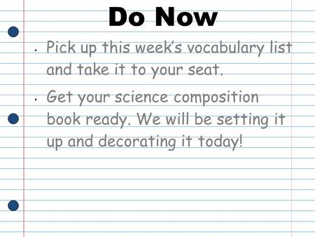 Do Now Pick up this week's vocabulary list and take it to your seat. Get your science composition book ready. We will be setting it up and decorating it.