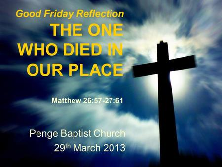 Good Friday Reflection THE ONE WHO DIED IN OUR PLACE Matthew 26:57-27:61 Penge Baptist Church 29 th March 2013.