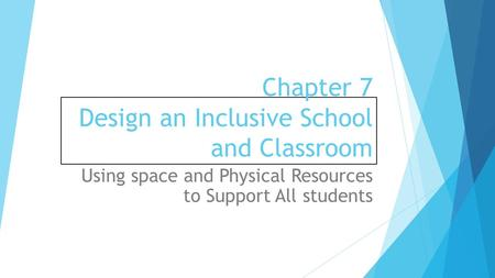 Chapter 7 Design an Inclusive School and Classroom Using space and Physical Resources to Support All students.