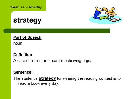 Strategy Part of Speech noun Definition A careful plan or method for achieving a goal. Sentence The student's strategy for winning the reading contest.