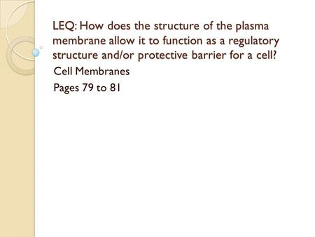 LEQ: How does the structure of the plasma membrane allow it to function as a regulatory structure and/or protective barrier for a cell? Cell Membranes.