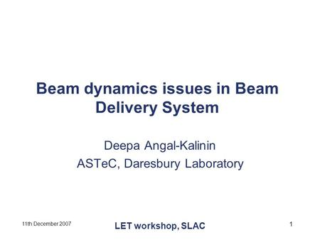 11th December 2007 LET workshop, SLAC 1 Beam dynamics issues in Beam Delivery System Deepa Angal-Kalinin ASTeC, Daresbury Laboratory.
