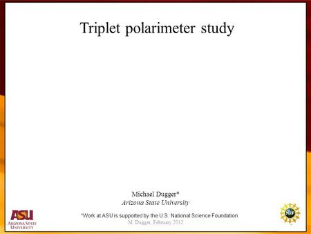 M. Dugger, February 2012 1 Triplet polarimeter study Michael Dugger* Arizona State University *Work at ASU is supported by the U.S. National Science Foundation.