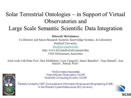Solar Terrestrial Ontologies – in Support of Virtual Observatories and Large Scale Semantic Scientific Data Integration Deborah McGuinness Co-Director.