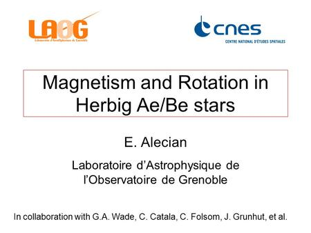 Magnetism and Rotation in Herbig Ae/Be stars E. Alecian Laboratoire d'Astrophysique de l'Observatoire de Grenoble In collaboration with G.A. Wade, C. Catala,