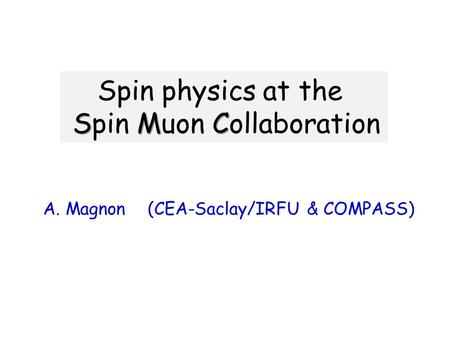 Spin physics at the SMC Spin Muon Collaboration A. Magnon (CEA-Saclay/IRFU & COMPASS)