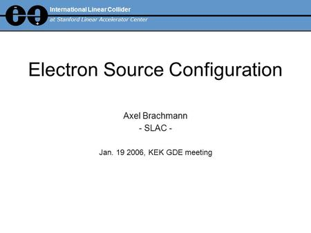 Electron Source Configuration Axel Brachmann - SLAC - Jan. 19 2006, KEK GDE meeting International Linear Collider at Stanford Linear Accelerator Center.
