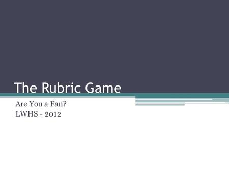The Rubric Game Are You a Fan? LWHS - 2012. Get Ready! Sit at the table the corresponds with your UNO card. Fill out a name tag with your first name and.