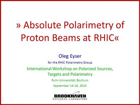 » Absolute Polarimetry of Proton Beams at RHIC« Oleg Eyser for the RHIC Polarimetry Group International Workshop on Polarized Sources, Targets and Polarimetry.