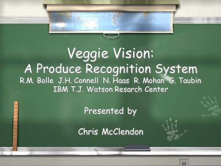 Veggie Vision: A Produce Recognition System R.M. Bolle J.H. Connell N. Haas R. Mohan G. Taubin IBM T.J. Watson Resarch Center Presented by Chris McClendon.