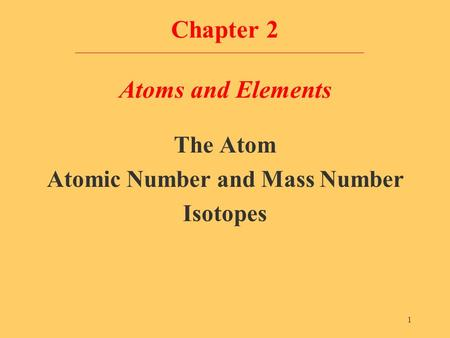 1 Chapter 2 Atoms and Elements The Atom Atomic Number and Mass Number Isotopes.