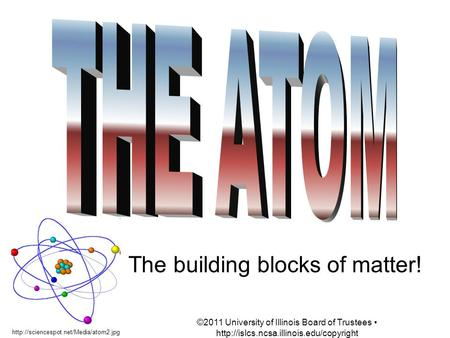The building blocks of matter!  ©2011 University of Illinois Board of Trustees