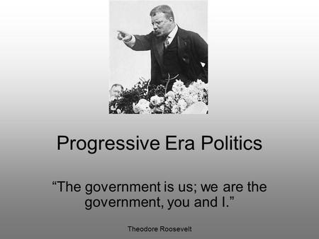 "Progressive Era Politics ""The government is us; we are the government, you and I."" Theodore Roosevelt."