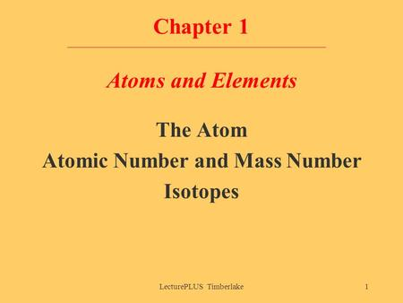 LecturePLUS Timberlake1 Chapter 1 Atoms and Elements The Atom Atomic Number and Mass Number Isotopes.