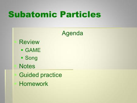 Subatomic Particles Agenda   Review   GAME   Song   Notes   Guided practice   Homework.
