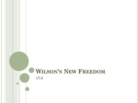 "W ILSON ' S N EW F REEDOM 17.5. O BJECTIVES Evaluate what Wilson hoped to do with his ""New Freedom"" program. Describe Wilson's efforts to regulate the."