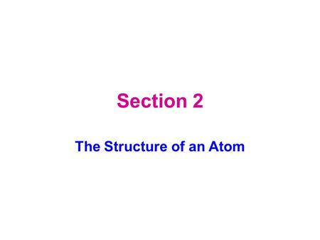 Section 2 The Structure of an Atom. Key Concepts What are three subatomic particles? What properties can be used to compare protons, electrons, and neutrons?