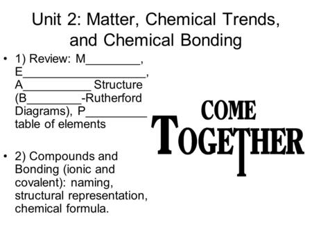 Unit 2: Matter, Chemical Trends, and Chemical Bonding 1) Review: M________, E__________________, A__________ Structure (B________-Rutherford Diagrams),