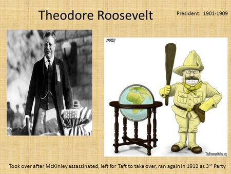 Theodore Roosevelt President: 1901-1909 Took over after McKinley assassinated, left for Taft to take over, ran again in 1912 as 3 rd Party.