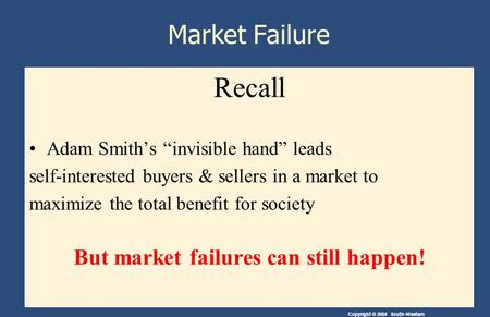 "Copyright © 2004 South-Western Market Failure Recall Adam Smith's ""invisible hand"" leads self-interested buyers & sellers in a market to maximize the total."