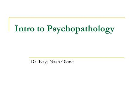 Intro to Psychopathology Dr. Kayj Nash Okine. Fact or Myth ? How much do you know about the field of psychopathology? Read the following statements and.