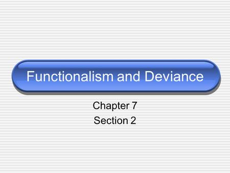 Functionalism and Deviance Chapter 7 Section 2. Costs and Benefits of Deviance Some deviance can contribute to smooth operation of society. Negative Effects: