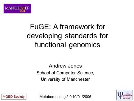 FuGE: A framework for developing standards for functional genomics Andrew Jones School of Computer Science, University of Manchester Metabomeeting 2.0.