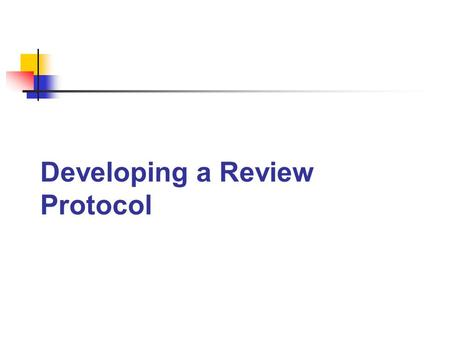 Developing a Review Protocol. 1. Title Registration 2. Protocol 3. Complete Review Components of the C2 Review Process.