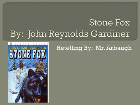 Retelling By: Mr. Arbaugh.  The main characters are Little Willy, Searchlight, Grandfather, Doc Smith, and Stone Fox.